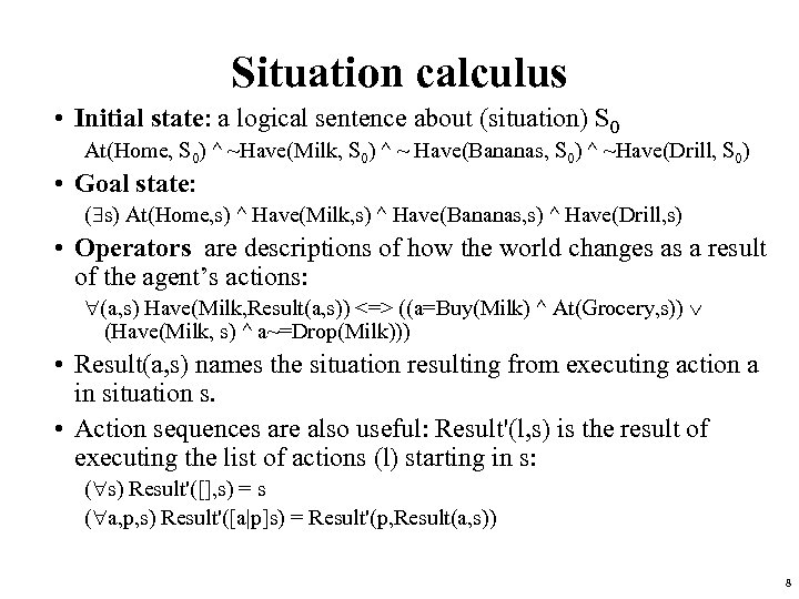 Situation calculus • Initial state: a logical sentence about (situation) S 0 At(Home, S