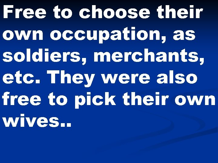 Free to choose their own occupation, as soldiers, merchants, etc. They were also free