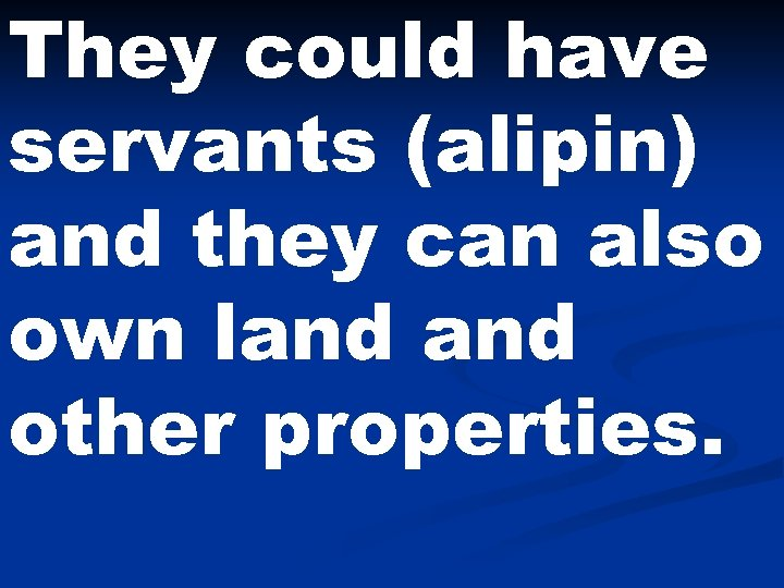 They could have servants (alipin) and they can also own land other properties.
