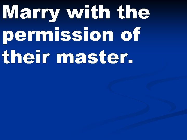 Marry with the permission of their master.