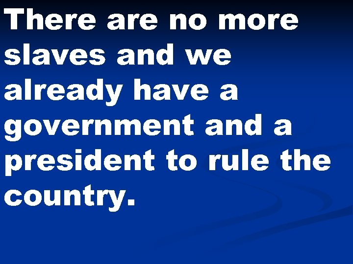 There are no more slaves and we already have a government and a president