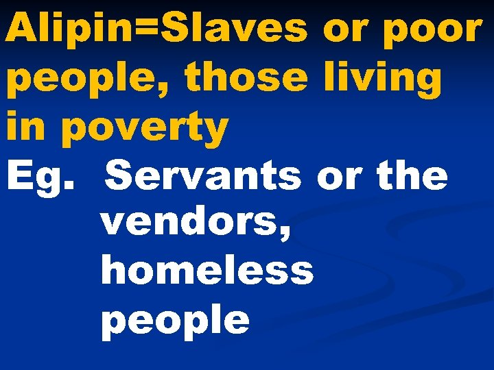 Alipin=Slaves or poor people, those living in poverty Eg. Servants or the vendors, homeless