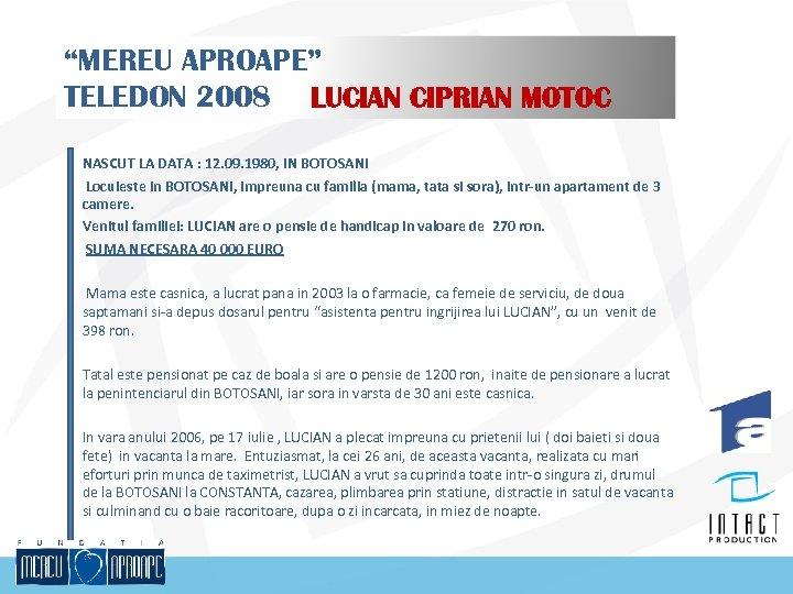 """MEREU APROAPE"" TELEDON 2008 LUCIAN CIPRIAN MOTOC NASCUT LA DATA : 12. 09. 1980,"