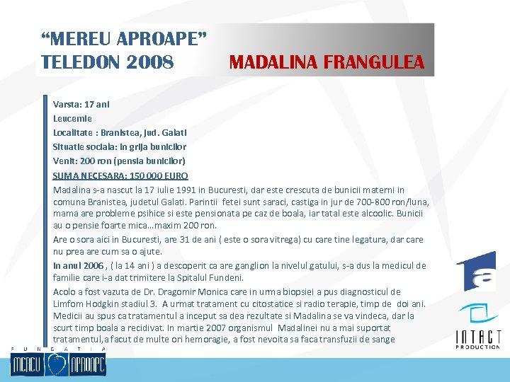 """""""MEREU APROAPE"""" TELEDON 2008 MADALINA FRANGULEA Varsta: 17 ani Leucemie Localitate : Branistea, jud."""