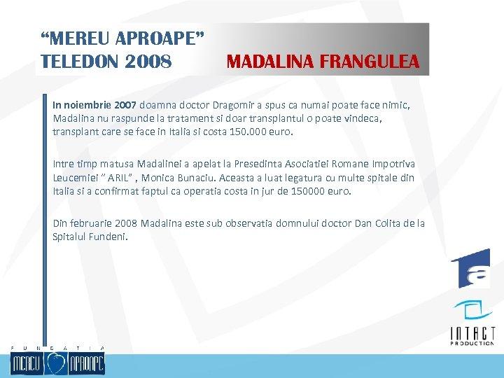 """MEREU APROAPE"" TELEDON 2008 MADALINA FRANGULEA In noiembrie 2007 doamna doctor Dragomir a spus"