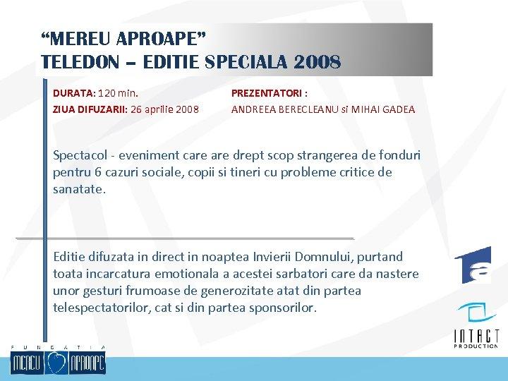 """MEREU APROAPE"" TELEDON – EDITIE SPECIALA 2008 DURATA: 120 min. ZIUA DIFUZARII: 26 aprilie"