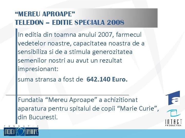 """""""MEREU APROAPE"""" TELEDON – EDITIE SPECIALA 2008 In editia din toamna anului 2007, farmecul"""
