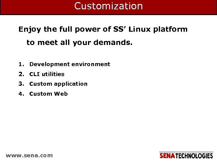 Customization Enjoy the full power of SS' Linux platform to meet all your demands.