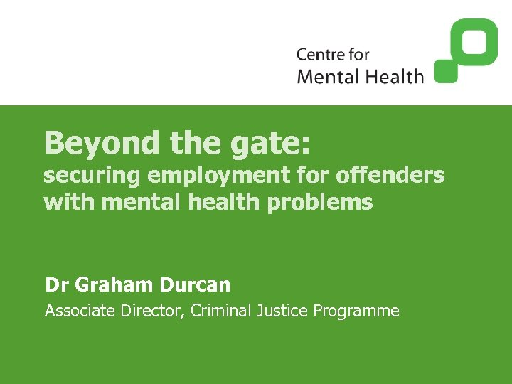 Beyond the gate: securing employment for offenders with mental health problems Dr Graham Durcan