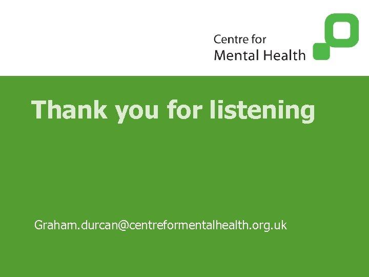 Thank you for listening Graham. durcan@centreformentalhealth. org. uk