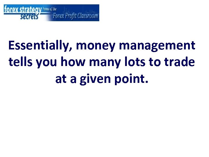 Essentially, money management tells you how many lots to trade at a given point.