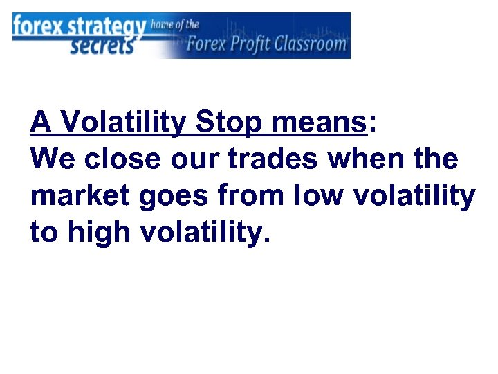 A Volatility Stop means: We close our trades when the market goes from low