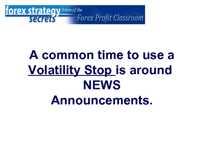 A common time to use a Volatility Stop is around NEWS Announcements.