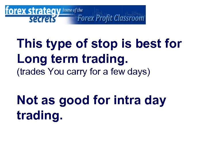 This type of stop is best for Long term trading. (trades You carry for