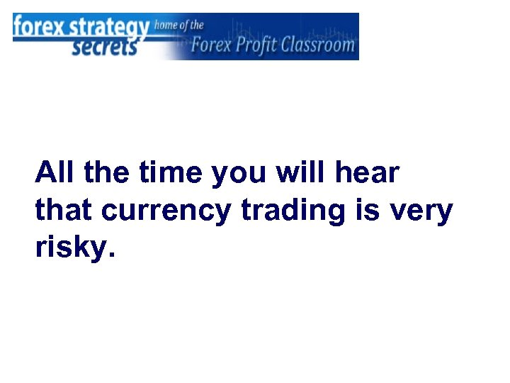 All the time you will hear that currency trading is very risky.