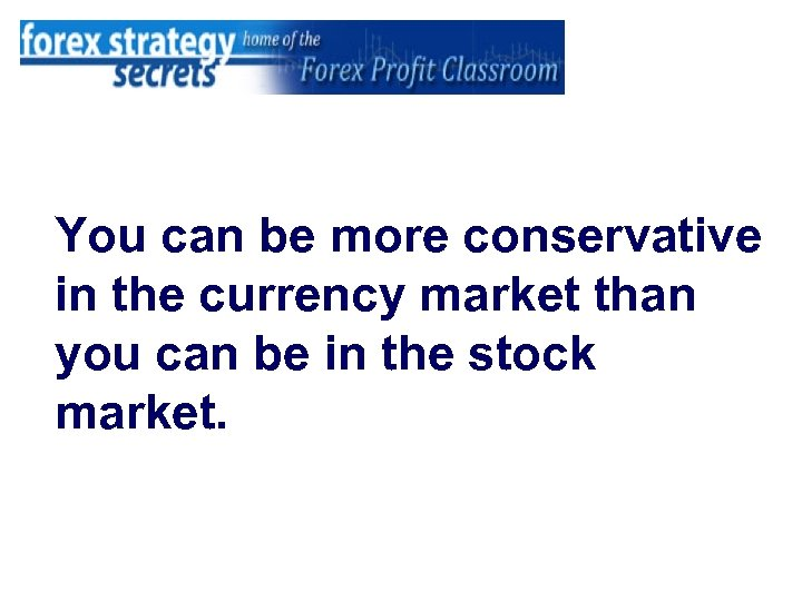 You can be more conservative in the currency market than you can be in