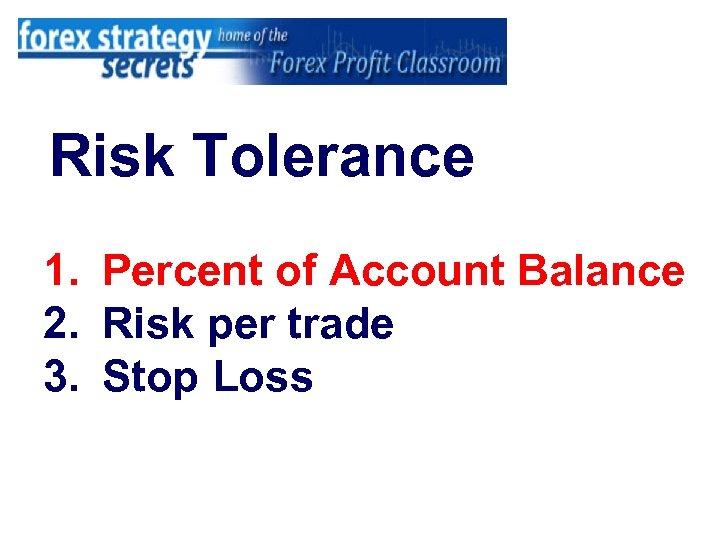 Risk Tolerance 1. Percent of Account Balance 2. Risk per trade 3. Stop Loss