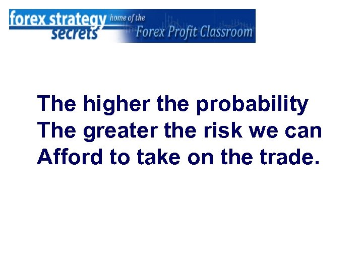The higher the probability The greater the risk we can Afford to take on