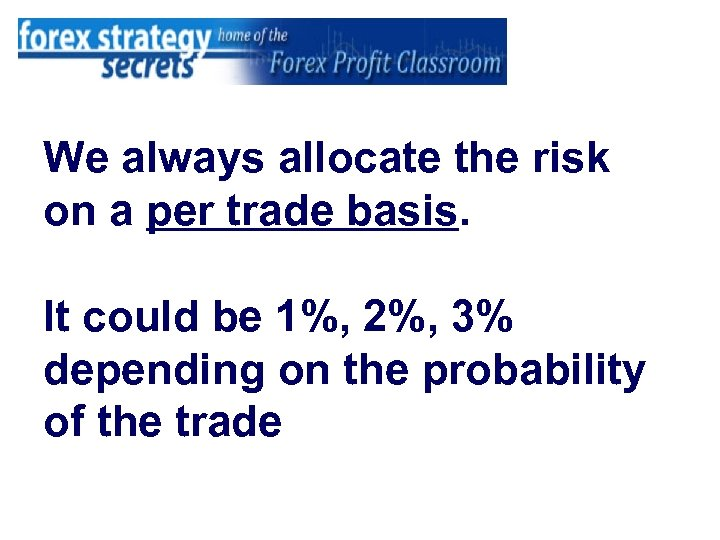 We always allocate the risk on a per trade basis. It could be 1%,