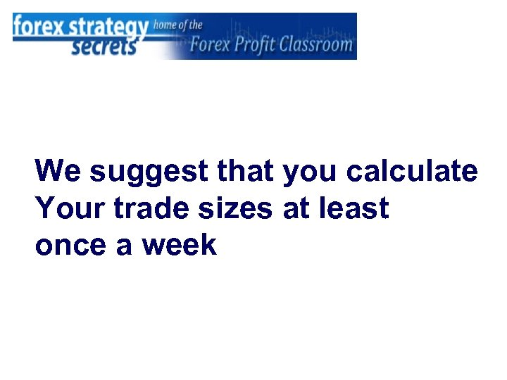 We suggest that you calculate Your trade sizes at least once a week