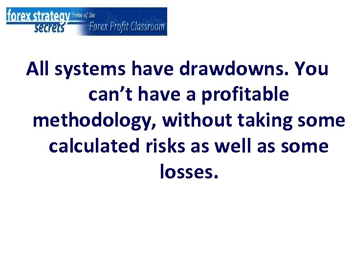 All systems have drawdowns. You can't have a profitable methodology, without taking some calculated