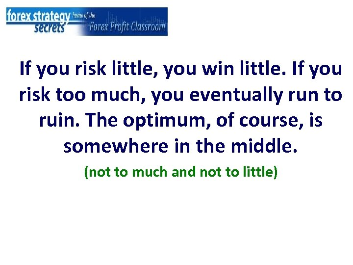 If you risk little, you win little. If you risk too much, you eventually