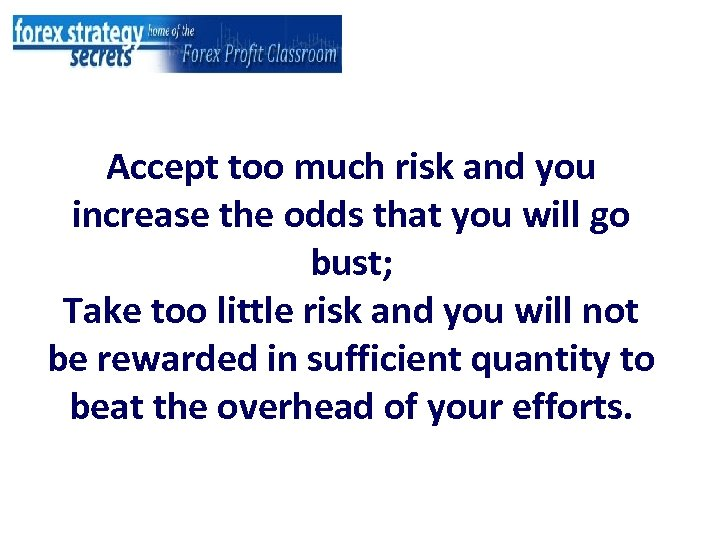 Accept too much risk and you increase the odds that you will go bust;