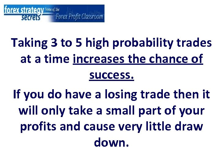 Taking 3 to 5 high probability trades at a time increases the chance of