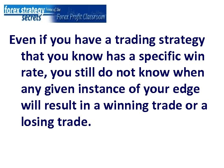 Even if you have a trading strategy that you know has a specific win