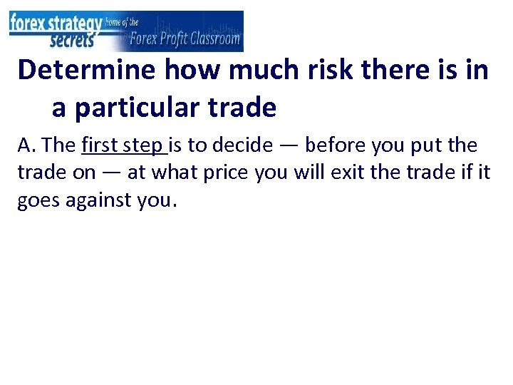 Determine how much risk there is in a particular trade A. The first step