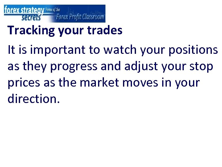 Tracking your trades It is important to watch your positions as they progress and