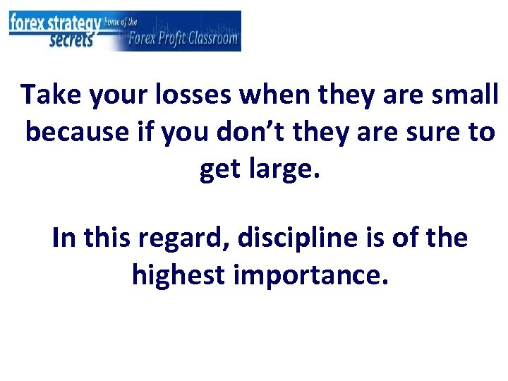 Take your losses when they are small because if you don't they are sure