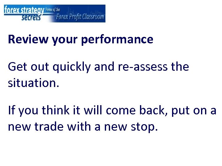 Review your performance Get out quickly and re-assess the situation. If you think it