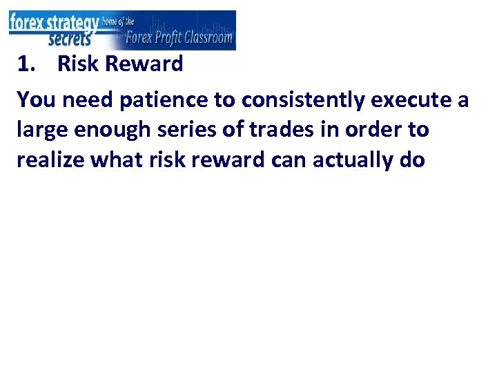 1. Risk Reward You need patience to consistently execute a large enough series of