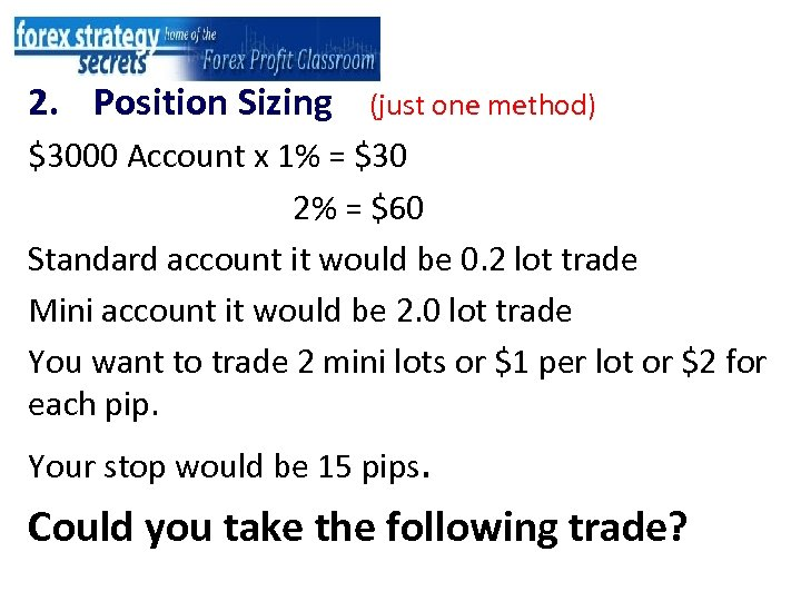 2. Position Sizing (just one method) $3000 Account x 1% = $30 2% =