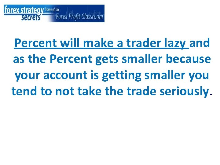 Percent will make a trader lazy and as the Percent gets smaller because your