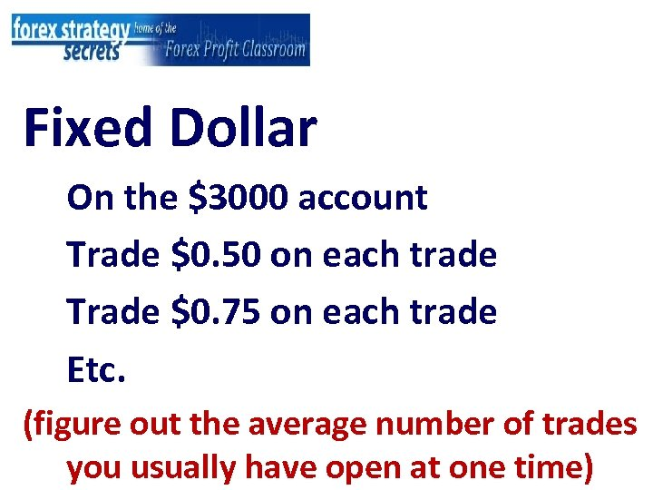 Fixed Dollar On the $3000 account Trade $0. 50 on each trade Trade $0.