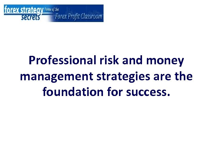 Professional risk and money management strategies are the foundation for success.