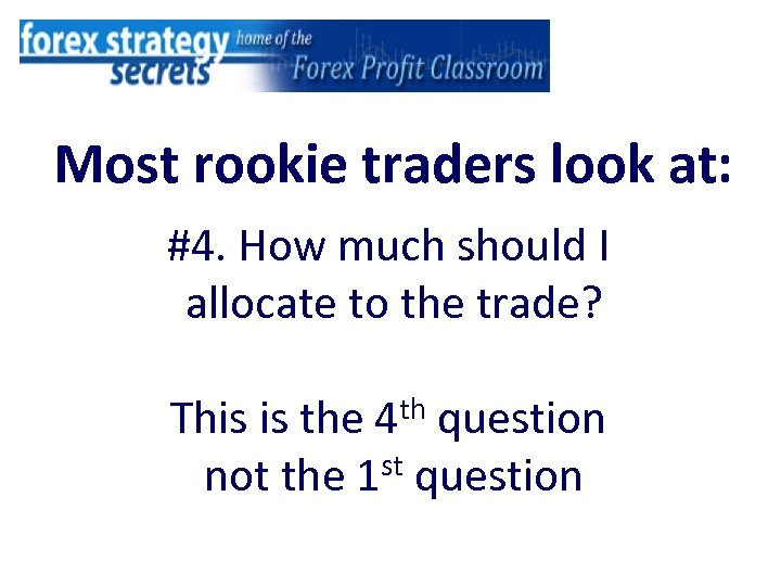Most rookie traders look at: #4. How much should I allocate to the trade?