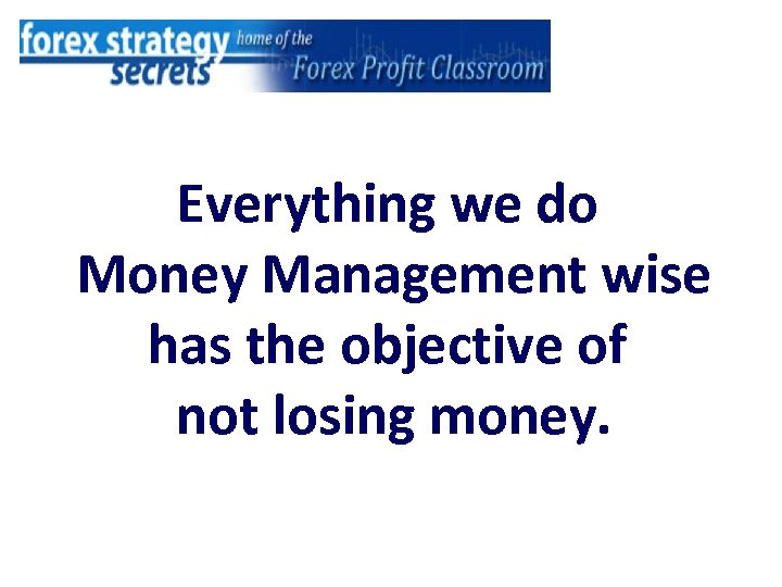Everything we do Money Management wise has the objective of not losing money.