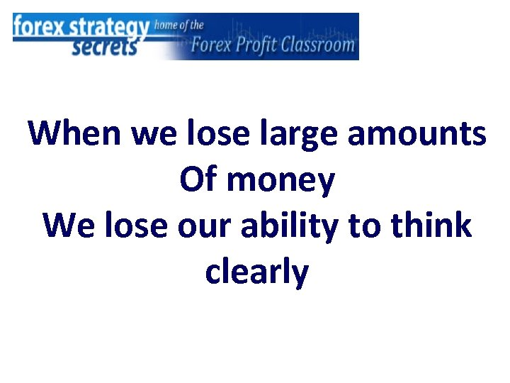 When we lose large amounts Of money We lose our ability to think clearly