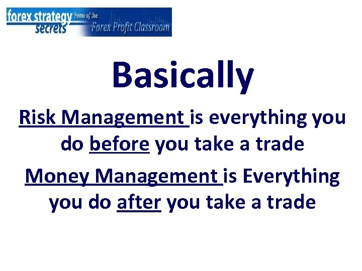 Basically Risk Management is everything you do before you take a trade Money Management