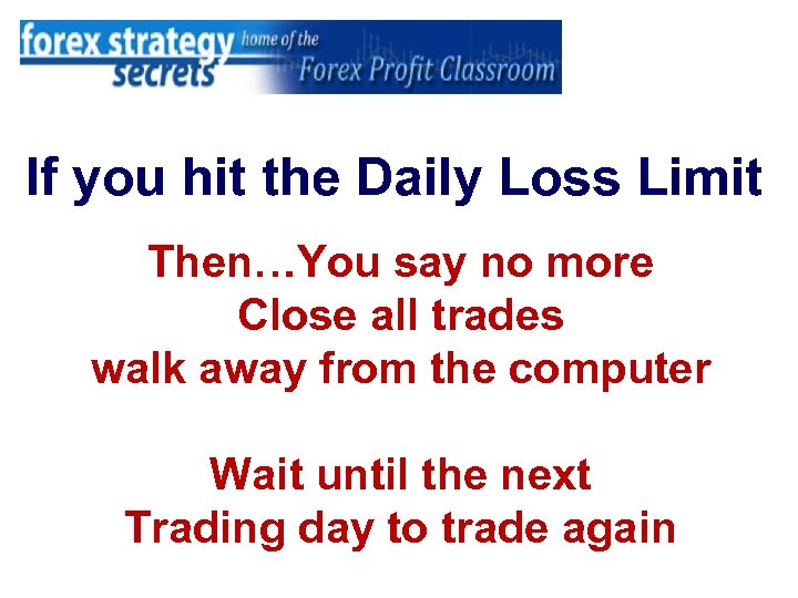 If you hit the Daily Loss Limit Then…You say no more Close all trades