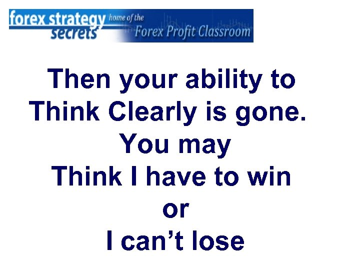Then your ability to Think Clearly is gone. You may Think I have to