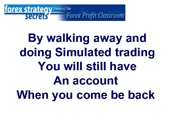 By walking away and doing Simulated trading You will still have An account When