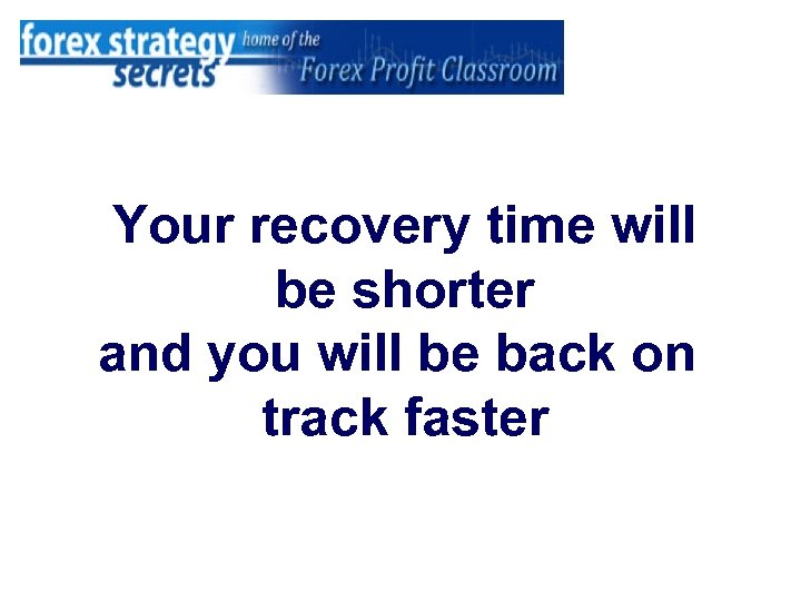 Your recovery time will be shorter and you will be back on track faster