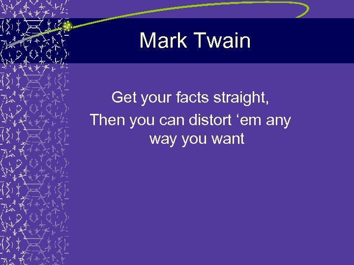 Mark Twain Get your facts straight, Then you can distort 'em any way you