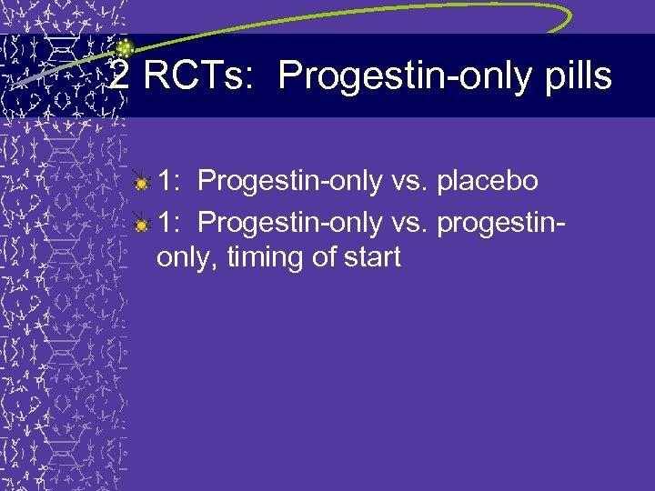 2 RCTs: Progestin-only pills 1: Progestin-only vs. placebo 1: Progestin-only vs. progestinonly, timing of