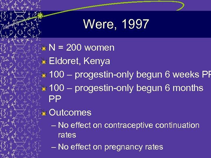 Were, 1997 N = 200 women Eldoret, Kenya 100 – progestin-only begun 6 weeks