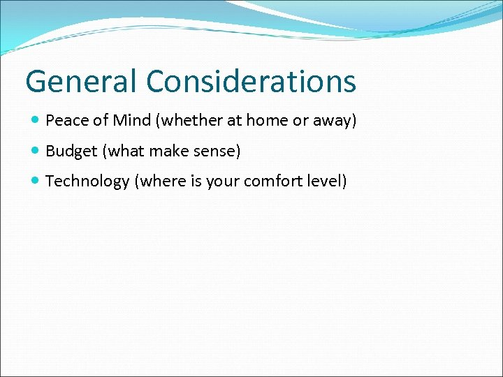 General Considerations Peace of Mind (whether at home or away) Budget (what make sense)